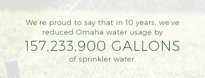 In 10 years, we've reduced Omaha water usage by 157,233,900 gallons of sprinkler water.